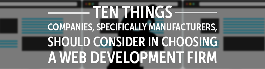 Ten Things Companies, Specifically Manufacturers, Should Consider in Choosing a Web Development Firm