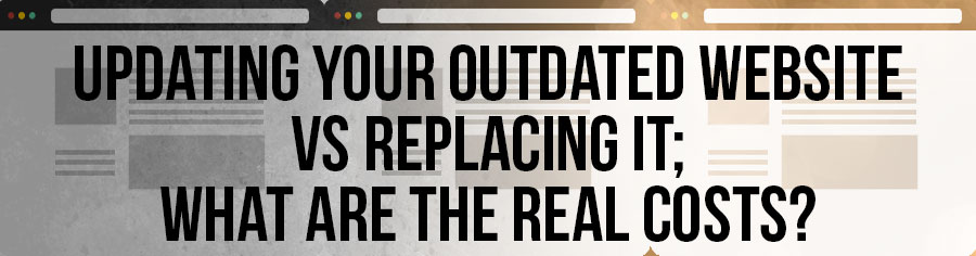 Updating Your Outdated Website vs Replacing It; What Are The Real Costs?