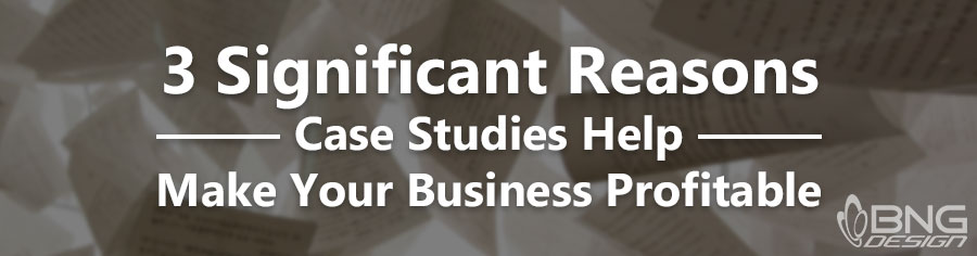 3 Significant Reasons Case Studies Help Make Your Business Profitable
